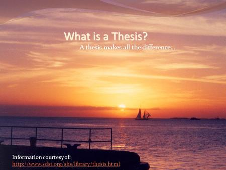 What is a Thesis? A thesis makes all the difference... Information courtesy of: