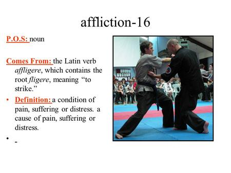 "Affliction-16 P.O.S: noun Comes From: the Latin verb affligere, which contains the root fligere, meaning ""to strike."" Definition: a condition of pain,"