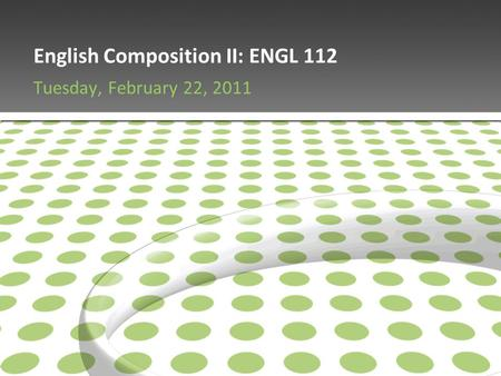 English Composition II: ENGL 112 Tuesday, February 22, 2011.