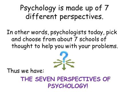 Psychology is made up of 7 different perspectives. In other words, psychologists today, pick and choose from about 7 schools of thought to help you with.