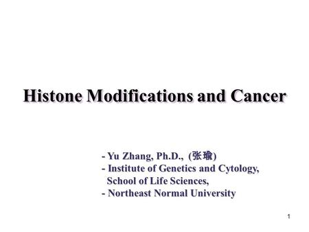 1 Histone Modifications and Cancer - Yu Zhang, Ph.D., ( 张瑜 ) - Institute of Genetics and Cytology, School of Life Sciences, School of Life Sciences, -