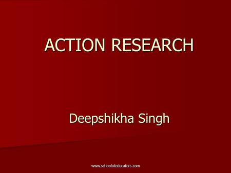 ACTION RESEARCH Deepshikha Singh www.schoolofeducators.com.