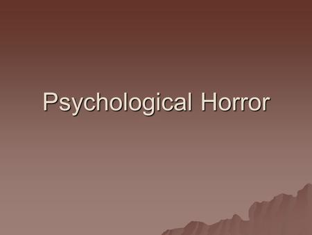 Psychological Horror. What is psychological horror?  Def: a subgenre of horror fiction that relies on character fears, guilt, beliefs and emotional instability.