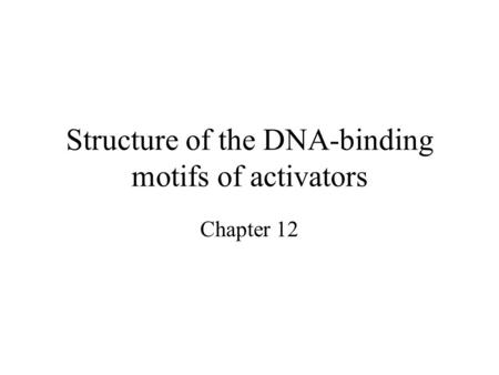Structure of the DNA-binding motifs of activators Chapter 12.