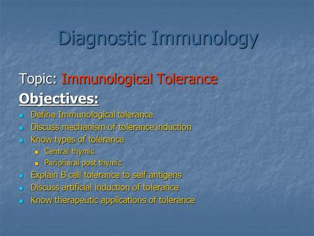 Diagnostic Immunology Topic: Immunological Tolerance Objectives: Define Immunological tolerance Define Immunological tolerance Discuss mechanism of tolerance.