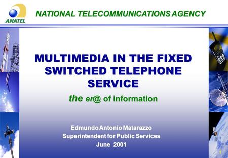 1 NATIONAL TELECOMMUNICATIONS AGENCY MULTIMEDIA IN THE FIXED SWITCHED TELEPHONE SERVICE the of information Edmundo Antonio Matarazzo Superintendent.