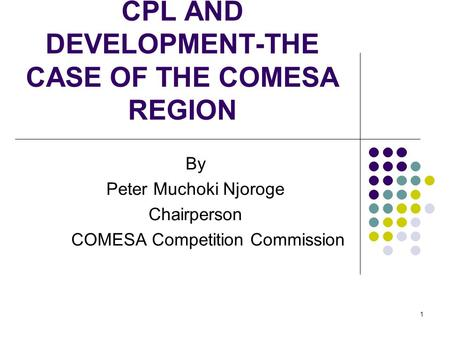 1 CPL AND DEVELOPMENT-THE CASE OF THE COMESA REGION By Peter Muchoki Njoroge Chairperson COMESA Competition Commission.