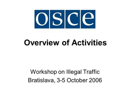 Overview of Activities Workshop on Illegal Traffic Bratislava, 3-5 October 2006.