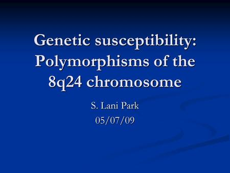 Genetic susceptibility: Polymorphisms of the 8q24 chromosome S. Lani Park 05/07/09.