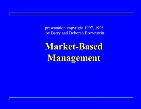 Market-Based Management presentation copyright 1997, 1998 by Barry and Deborah Brownstein.