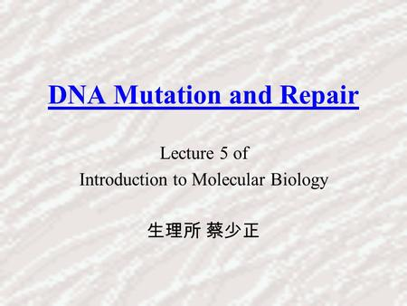 DNA Mutation and Repair Lecture 5 of Introduction to Molecular Biology 生理所 蔡少正.