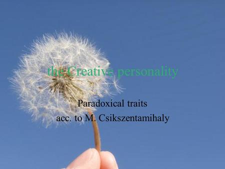 The Creative personality Paradoxical traits acc. to M. Csikszentamihaly.