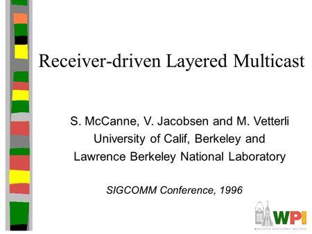 Receiver-driven Layered Multicast S. McCanne, V. Jacobsen and M. Vetterli University of Calif, Berkeley and Lawrence Berkeley National Laboratory SIGCOMM.