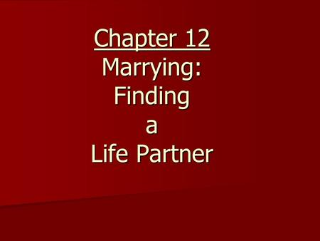 "Chapter 12 Marrying: Finding a Life Partner. Section A: ""On the Way to Marriage"" (Pages 223—230) 1. What has research shown about the relationship between."