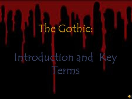 "The Gothic: Introduction and Key Terms What is ""Gothic"" ?  A term loosely associated with all things spooky, macabre, darkly supernatural, and ancient."