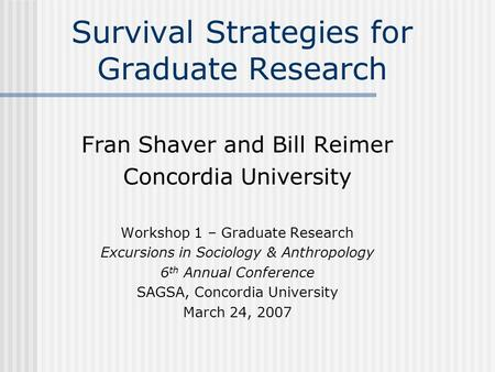 Survival Strategies for Graduate Research Fran Shaver and Bill Reimer Concordia University Workshop 1 – Graduate Research Excursions in Sociology & Anthropology.