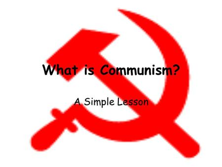 What is Communism? A Simple Lesson. What is Communism? This is the symbol of Communism – The Hammer and the Sickle Hammer for the Workers Sickle for the.