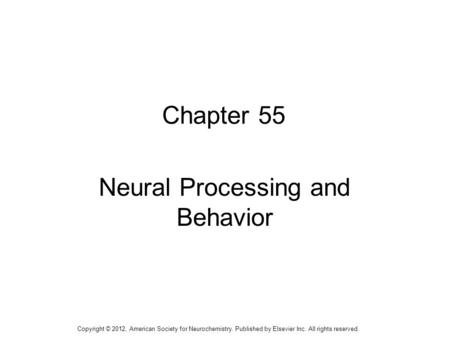 1 Chapter 55 Neural Processing and Behavior Copyright © 2012, American Society for Neurochemistry. Published by Elsevier Inc. All rights reserved.