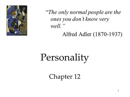 "1 Personality Chapter 12 ""The only normal people are the ones you don't know very well."" Alfred Adler (1870-1937)"