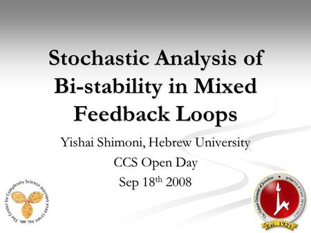Stochastic Analysis of Bi-stability in Mixed Feedback Loops Yishai Shimoni, Hebrew University CCS Open Day Sep 18 th 2008.