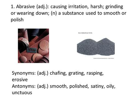 1. Abrasive (adj.): causing irritation, harsh; grinding or wearing down; (n) a substance used to smooth or polish Synonyms: (adj.) chafing, grating, rasping,