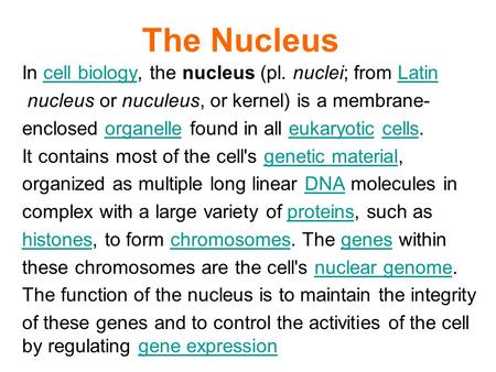 The Nucleus In cell biology, the nucleus (pl. nuclei; from Latincell biologyLatin nucleus or nuculeus, or kernel) is a membrane- enclosed organelle found.