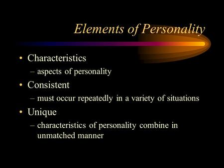 Elements of Personality Characteristics –aspects of personality Consistent –must occur repeatedly in a variety of situations Unique –characteristics of.