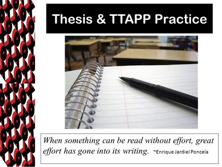 Thesis & TTAPP Practice When something can be read without effort, great effort has gone into its writing. ~Enrique Jardiel Poncela.