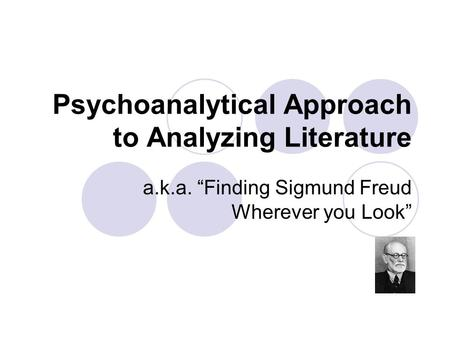 "Psychoanalytical Approach to Analyzing Literature a.k.a. ""Finding Sigmund Freud Wherever you Look"""