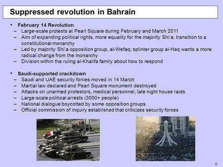 0 Suppressed revolution in Bahrain February 14 Revolution –Large-scale protests at Pearl Square during February and March 2011 –Aim of expanding political.
