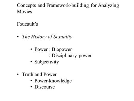 Concepts and Framework-building for Analyzing Movies Foucault's The History of Sexuality Power : Biopower : Disciplinary power Subjectivity Truth and Power.