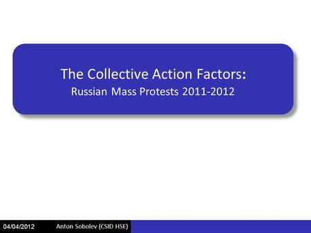 Anton Sobolev (CSID HSE) 04/04/2012 The Collective Action Factors: Russian Mass Protests 2011-2012.