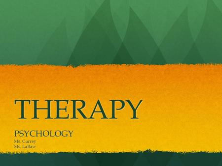 THERAPY PSYCHOLOGY Ms. Currey Ms. LaBaw. Things you'll know… 1.What are the 4 major approaches to psychological therapy? Briefly describe each. 2.What.