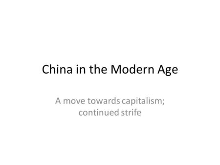 China in the Modern Age A move towards capitalism; continued strife.