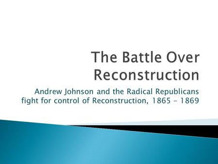 Andrew Johnson and the Radical Republicans fight for control of Reconstruction, 1865 - 1869.