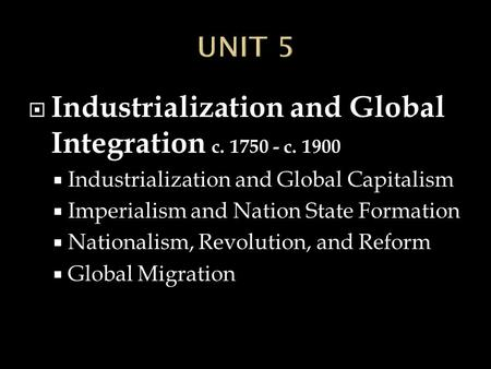  Industrialization and Global Integration c. 1750 - c. 1900  Industrialization and Global Capitalism  Imperialism and Nation State Formation  Nationalism,
