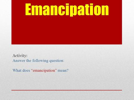 "Emancipation Activity: Answer the following question: What does ""emancipation"" mean?"