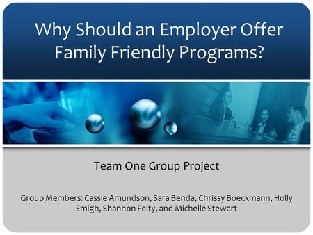 Why Should an Employer Offer Family Friendly Programs? Team One Group Project Group Members: Cassie Amundson, Sara Benda, Chrissy Boeckmann, Holly Emigh,