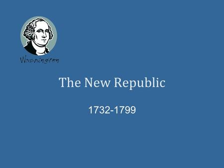 The New Republic 1732-1799. George Washington Main Idea President Washington and other leaders tried to solve the new nation's economic problems. This.