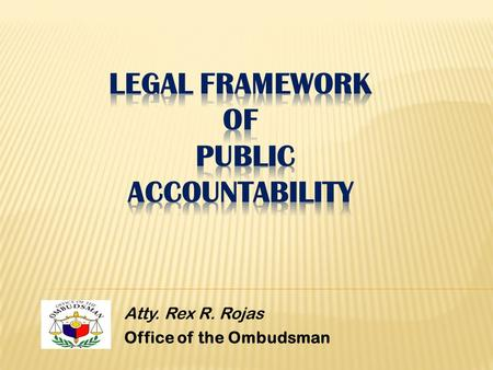 Atty. Rex R. Rojas Office of the Ombudsman. I.Public Accountability in General II.Constitutional Provision III.Exacting Accountability in the Public Sector.