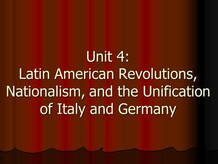 Unit 4: Latin American Revolutions, Nationalism, and the Unification of Italy and Germany.