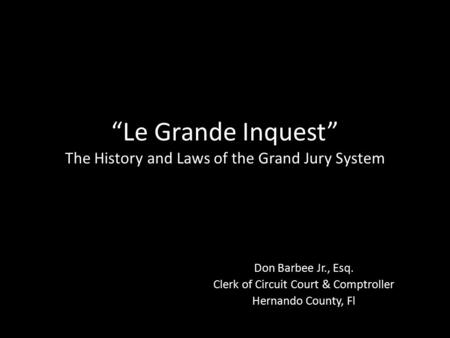 """Le Grande Inquest"" The History and Laws of the Grand Jury System Don Barbee Jr., Esq. Clerk of Circuit Court & Comptroller Hernando County, Fl."