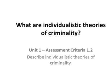 What are individualistic theories of criminality?