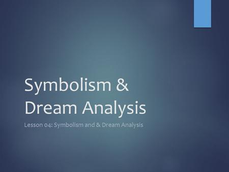 Symbolism & Dream Analysis Lesson 04: Symbolism and & Dream Analysis.