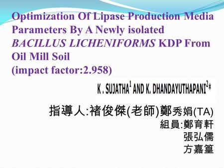 Optimization Of Lipase Production Media Parameters By A Newly isolated BACILLUS LICHENIFORMS KDP From Oil Mill Soil (impact factor:2.958) 指導人 : 褚俊傑 ( 老師.