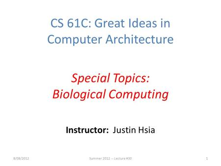 Instructor: Justin Hsia 8/08/2012Summer 2012 -- Lecture #301 CS 61C: Great Ideas in Computer Architecture Special Topics: Biological Computing.