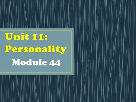 Module 44. Personality: an individual's characteristic pattern of thinking, feeling, and acting. This unit is all about you! We emphasize you, the individual!