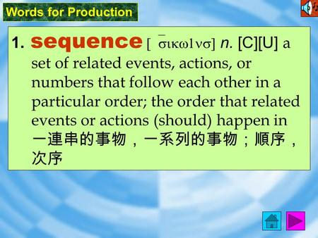 Words for Production 1. sequence [`sikw1ns] n. [C][U] a set of related events, actions, or numbers that follow each other in a particular order; the order.