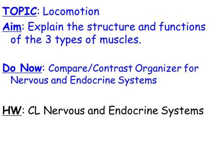 TOPIC: Locomotion Aim: Explain the structure and functions of the 3 types of muscles. Do Now: Compare/Contrast Organizer for Nervous and Endocrine Systems.