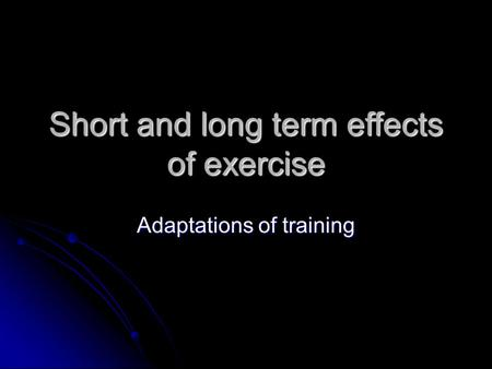 Short and long term effects of exercise Adaptations of training.